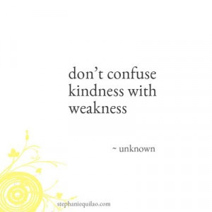 don't confuse kindness with weakness
