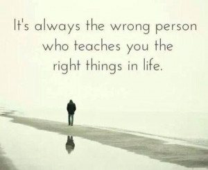 the-wrong-person-teach-you-right-things-life-quotes-sayings-pictures ...