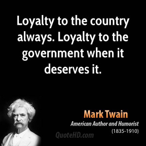 Loyalty to the country always. Loyalty to the government when it ...