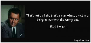 ... man whose a victim of being in love with the wrong one. - Rod Steiger