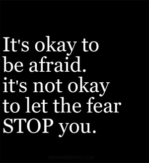 its-okay-to-be-afraid-its-not-okay-to-let-the-fear-stop-you.jpg