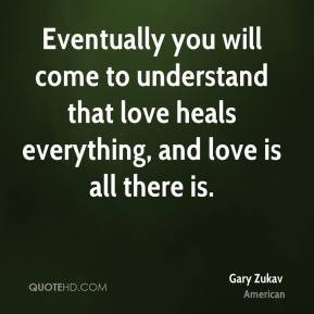 ... to understand that love heals everything, and love is all there is