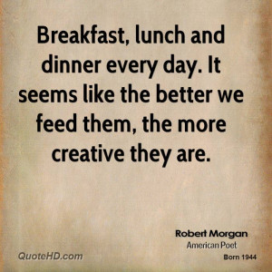 Breakfast, lunch and dinner every day. It seems like the better we ...