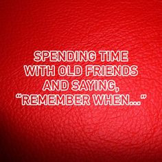Spending time with old friends and saying, 'Remember when...