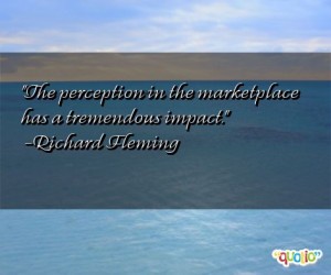 The perception in the marketplace has a tremendous impact .
