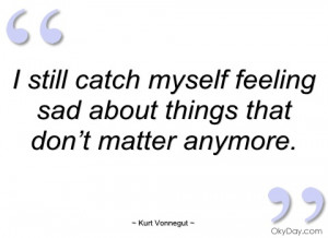 ... Catch Myself Feeling Sad About Things That Don't Matter Anymore