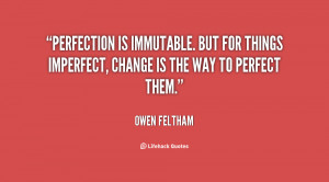 Perfection is immutable. But for things imperfect, change is the way ...