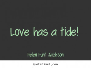 Helen Hunt Jackson photo quotes - Love has a tide! - Love quotes