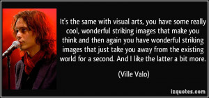 It's the same with visual arts, you have some really cool, wonderful ...