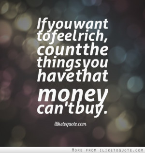If You Want To Feel Rich Count The Things You Have That Money Can't ...
