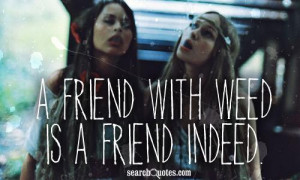 friend with weed is a friend indeed.