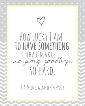 """... that makes saying goodbye so hard."""" - A.A. Milne, Winnie-the-Pooh"""