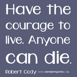 courage quotes, Have the courage to live. Anyone can die.