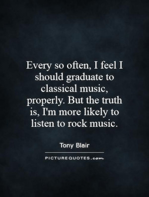 ... truth is, I'm more likely to listen to rock music. Picture Quote #1