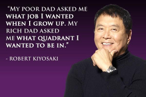 My poor dad asked me what job I wanted when I grow up. My rich dad ...