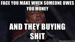 Face you make when someone owes you money and they buying shit - Kevin ...