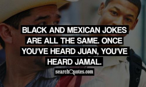 Black and Mexican jokes are all the same. Once you've heard Juan, you ...