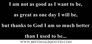 Quote: I am not as good as I want to be, as great as one day I will be ...