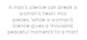 man's silence can break a woman's heart into pieces.While a woman's ...