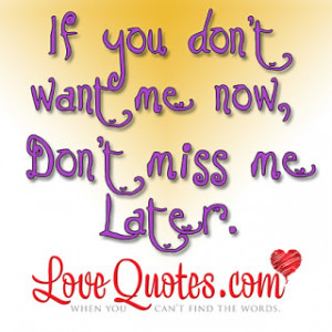 if you don t want me now don t miss me later my love for you is that ...