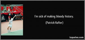 sick of making bloody history. - Patrick Rafter