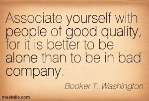 Associate yourself with people of good quality, for it is better to be ...