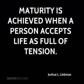 Joshua L. Liebman - Maturity is achieved when a person accepts life as ...