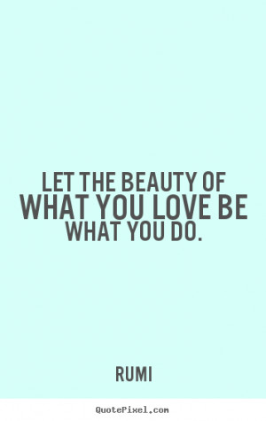 ... quotes - Let the beauty of what you love be what you do. - Love quotes
