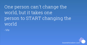 One person can't change the world, but it takes one person to START ...