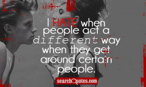 hate when people act a different way when they get around certain ...