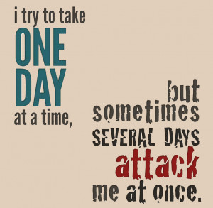 Take it one day at a time, one day at a time quote, several days ...