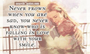 ... you are sad, you never know who is falling in love with your smile
