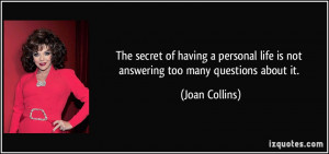 ... life is not answering too many questions about it. - Joan Collins