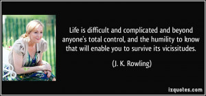 Life is difficult and complicated and beyond anyone's total control ...