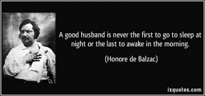 good husband is never the first to go to sleep at night or the last ...