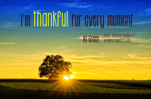 Thankful quotes - I'm thankful for every moment.