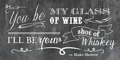 You Be My Glass of Wine, I'll Be Your Shot of Whiskey - Blake Shelton ...
