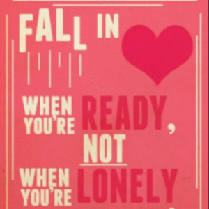 Fall in love when you're ready, not when you're lonely. -Rydel Lynch