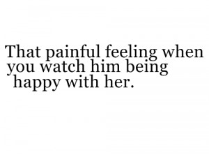 That painful feeling when you watch him being happy with her.