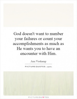 God doesn't want to number your failures or count your accomplishments ...