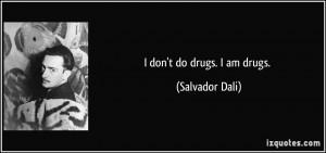 don't do drugs. I am drugs. - Salvador Dali