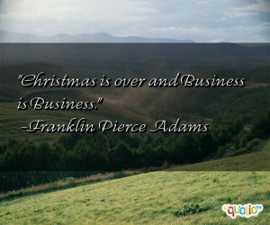 Christmas is over and Business is Business. -Franklin Pierce Adams