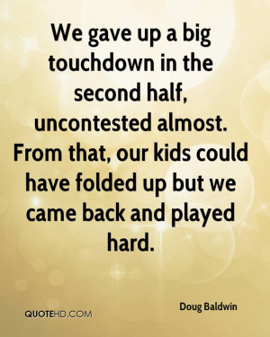We gave up a big touchdown in the second half, uncontested almost ...