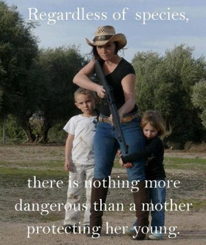 ... there is nothing more dangerous than a mother protecting her young