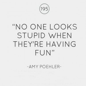 No one looks stupid when they are having fun