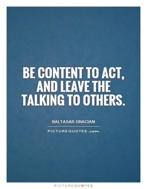 Be content to act, and leave the talking to others Picture Quote #1