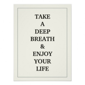 take_a_deep_breath_and_enjoy_your_life_quote_poster ...