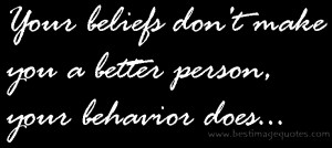 ... : Your beliefs don't make you a better person, your behavior does