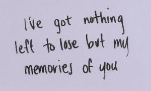 Ive got nothing left to lose but my memories of you love quote