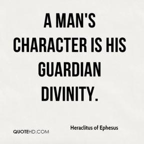 Heraclitus of Ephesus - A man's character is his guardian divinity.